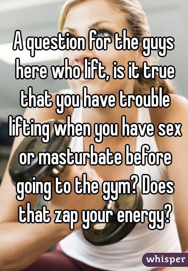 A question for the guys here who lift, is it true that you have trouble lifting when you have sex or masturbate before going to the gym? Does that zap your energy?