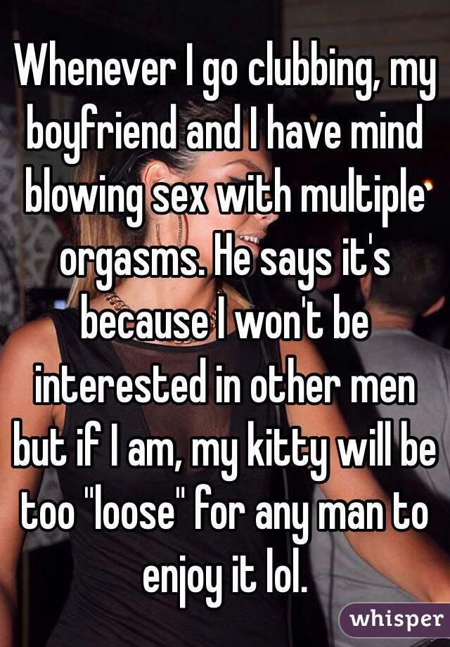 """Whenever I go clubbing, my boyfriend and I have mind blowing sex with multiple orgasms. He says it's because I won't be interested in other men but if I am, my kitty will be too """"loose"""" for any man to enjoy it lol."""