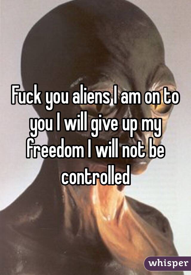Fuck you aliens I am on to you I will give up my freedom I will not be controlled