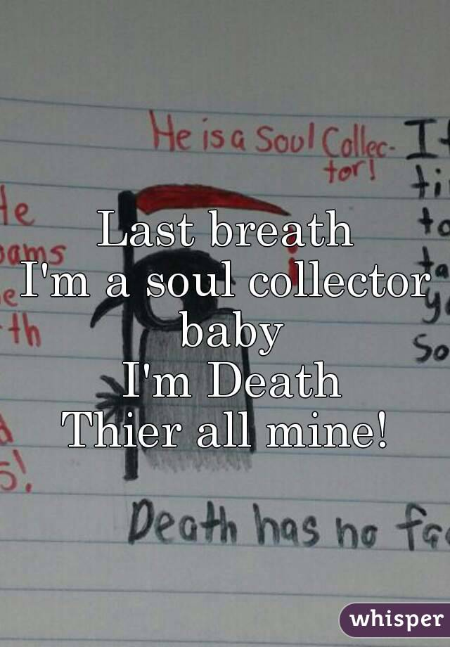Last breath I'm a soul collector baby  I'm Death Thier all mine!