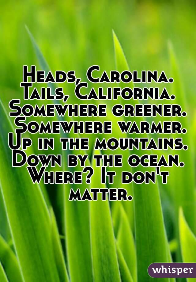 Heads, Carolina. Tails, California. Somewhere greener. Somewhere warmer. Up in the mountains. Down by the ocean. Where? It don't matter.