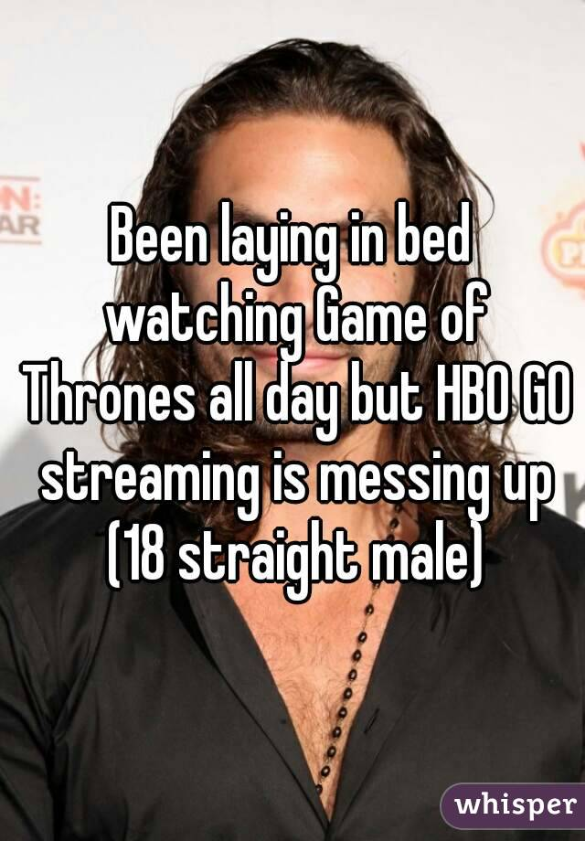 Been laying in bed watching Game of Thrones all day but HBO GO streaming is messing up (18 straight male)