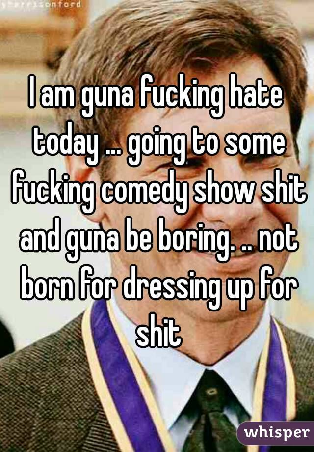 I am guna fucking hate today ... going to some fucking comedy show shit and guna be boring. .. not born for dressing up for shit