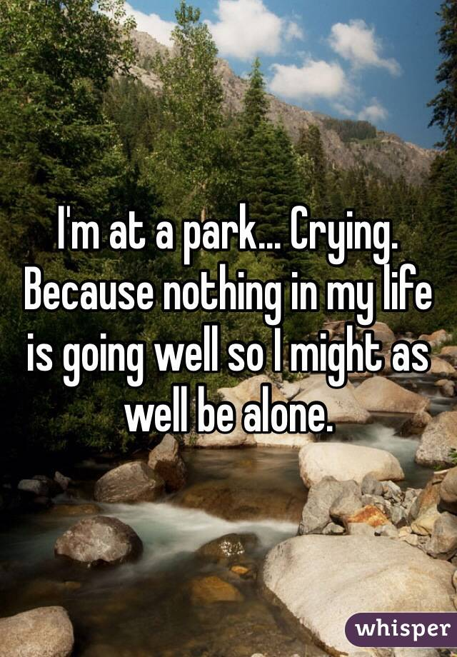 I'm at a park... Crying. Because nothing in my life is going well so I might as well be alone.