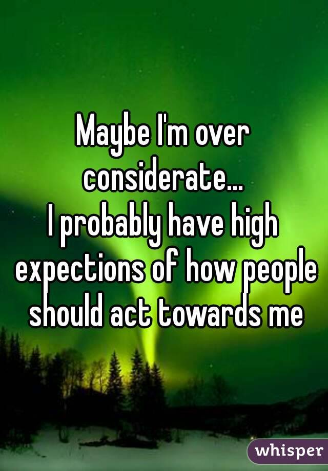 Maybe I'm over considerate...  I probably have high expections of how people should act towards me