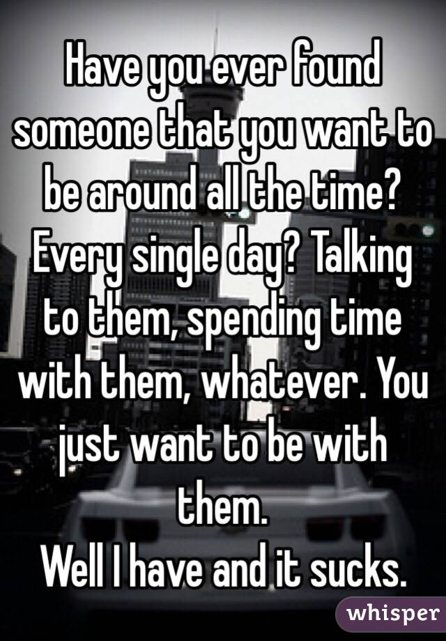 Have you ever found someone that you want to be around all the time? Every single day? Talking to them, spending time with them, whatever. You just want to be with them.  Well I have and it sucks.