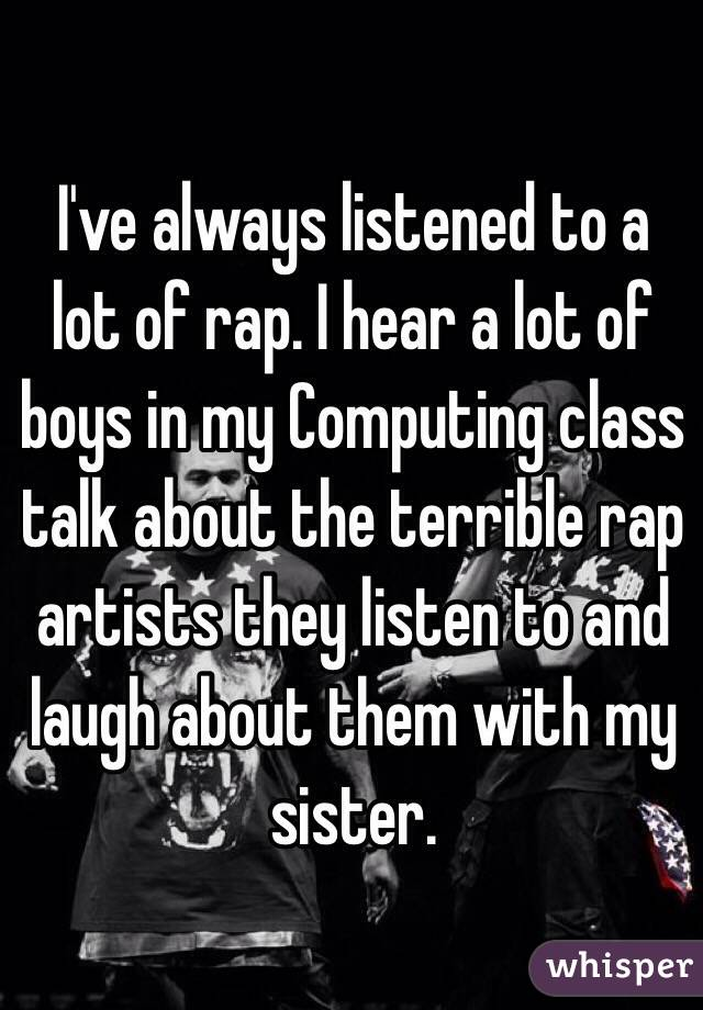 I've always listened to a lot of rap. I hear a lot of boys in my Computing class talk about the terrible rap artists they listen to and laugh about them with my sister.