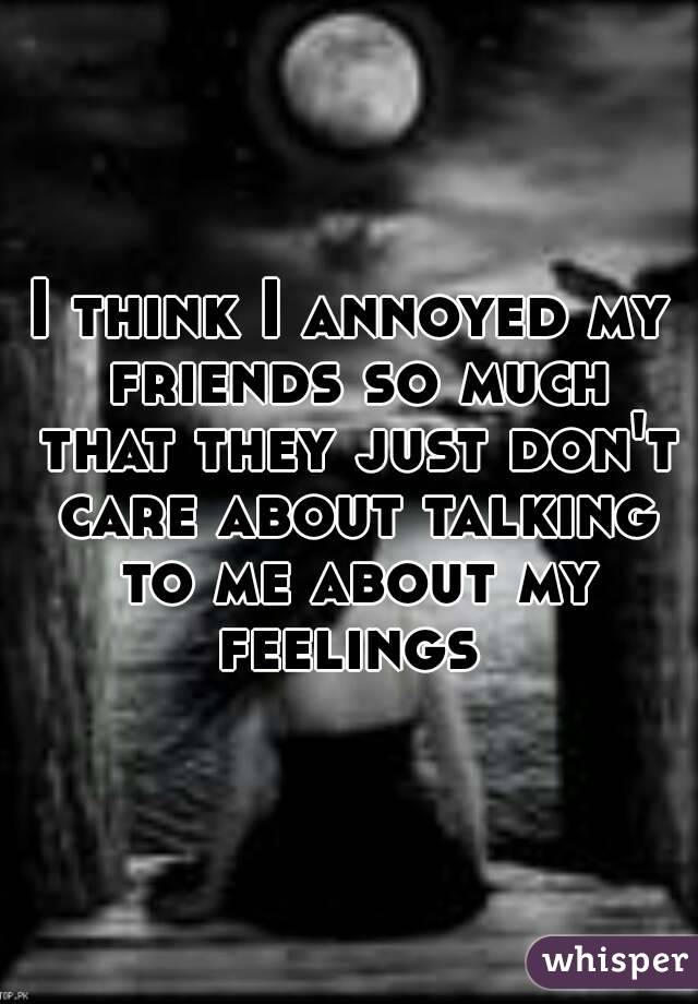 I think I annoyed my friends so much that they just don't care about talking to me about my feelings