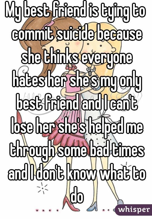My best friend is tying to commit suicide because she thinks everyone hates her she's my only best friend and I can't lose her she's helped me through some bad times and I don't know what to do
