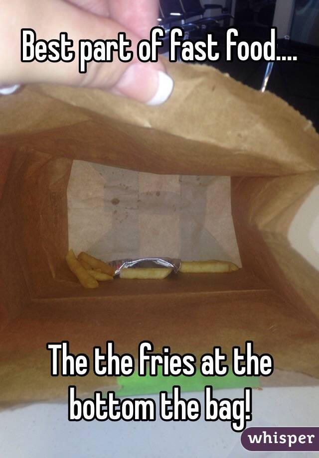 Best part of fast food....       The the fries at the bottom the bag!