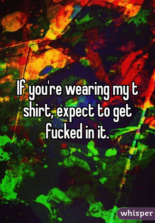 If you're wearing my t shirt, expect to get fucked in it.