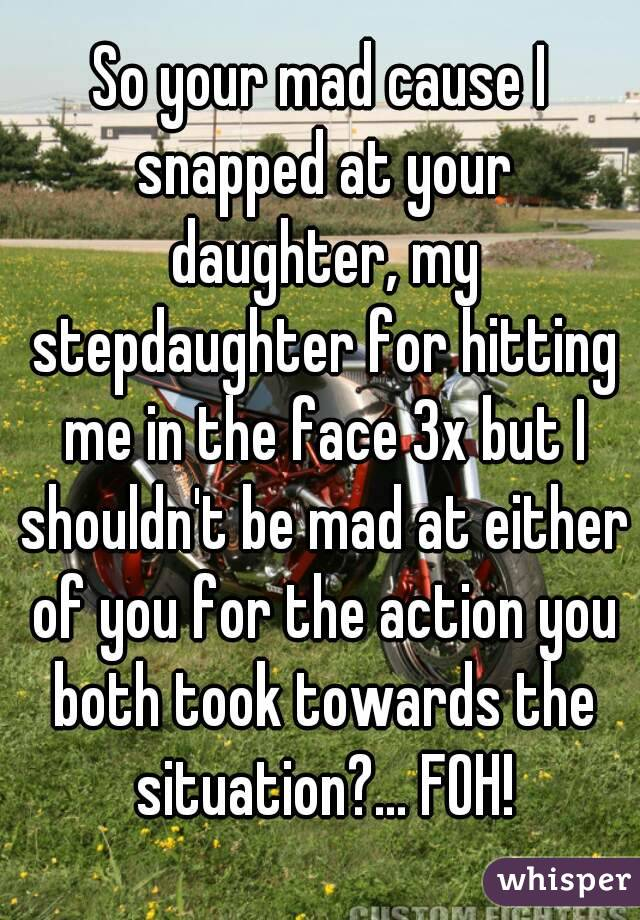 So your mad cause I snapped at your daughter, my stepdaughter for hitting me in the face 3x but I shouldn't be mad at either of you for the action you both took towards the situation?... FOH!