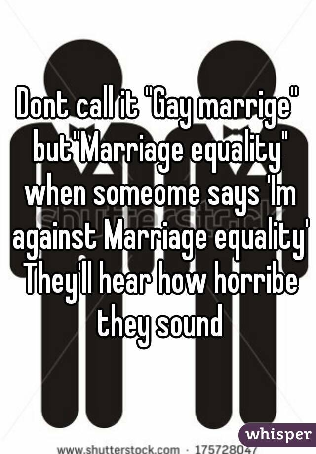 "Dont call it ""Gay marrige"" but''Marriage equality"" when someome says 'Im against Marriage equality' They'll hear how horribe they sound"