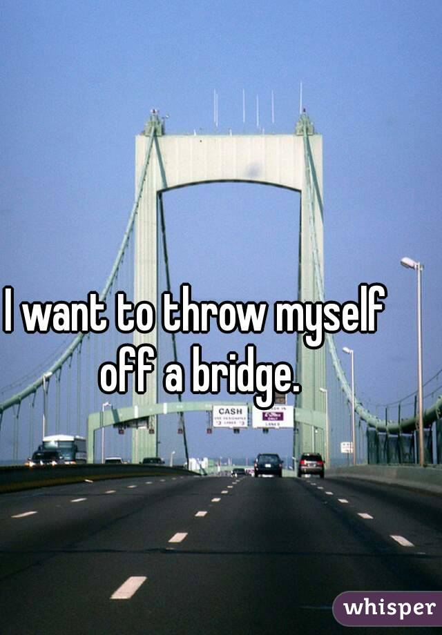 I want to throw myself off a bridge.