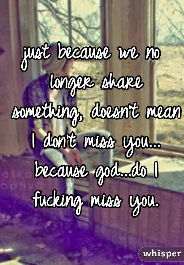 just because we no longer share something, doesn't mean I don't miss you... because god...do I fucking miss you.
