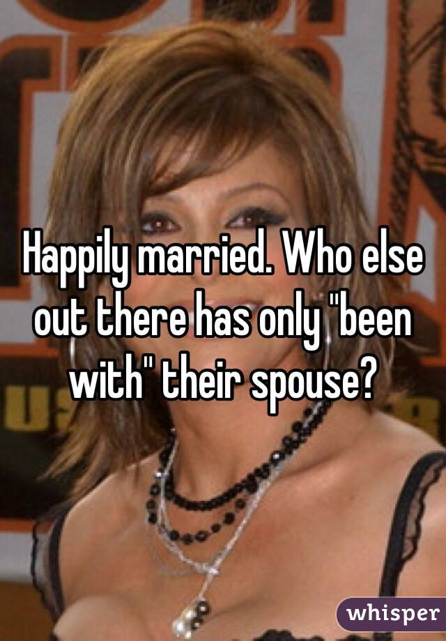 """Happily married. Who else out there has only """"been with"""" their spouse?"""