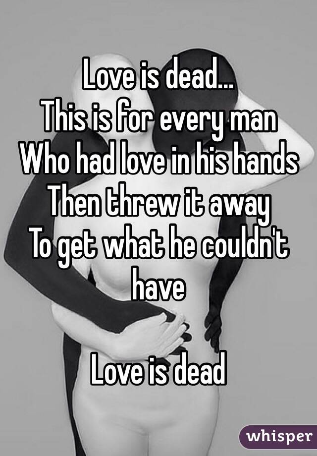 Love is dead... This is for every man Who had love in his hands Then threw it away To get what he couldn't have  Love is dead