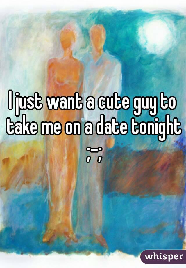 I just want a cute guy to take me on a date tonight ;-;