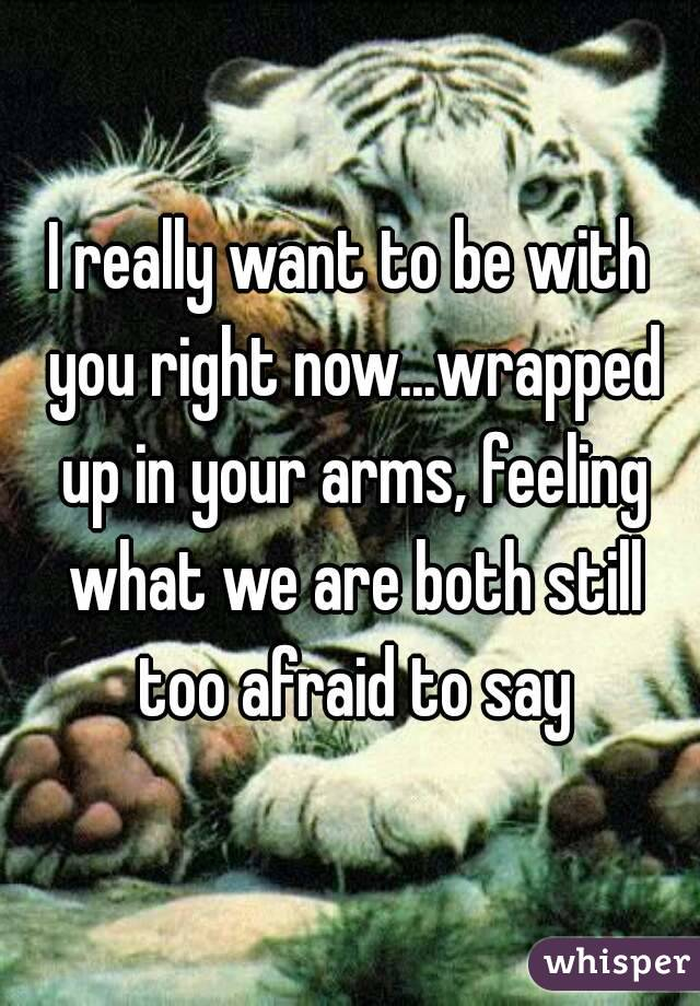 I really want to be with you right now...wrapped up in your arms, feeling what we are both still too afraid to say