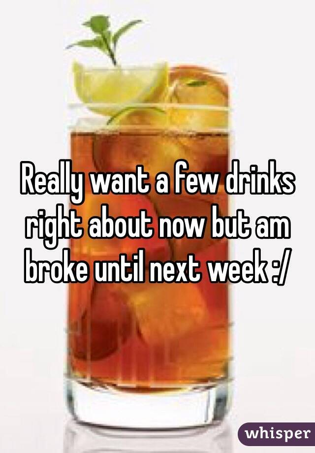 Really want a few drinks right about now but am broke until next week :/