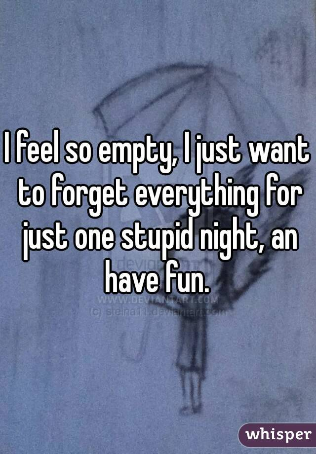 I feel so empty, I just want to forget everything for just one stupid night, an have fun.