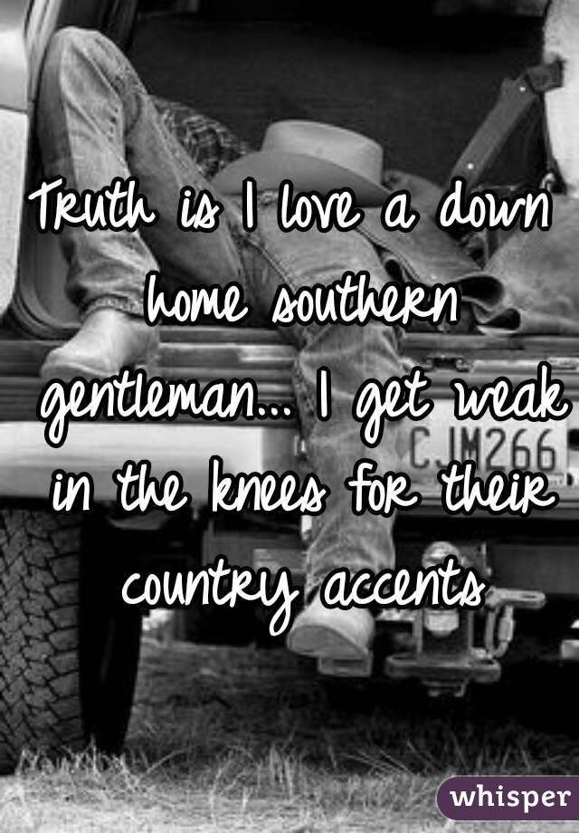 Truth is I love a down home southern gentleman... I get weak in the knees for their country accents