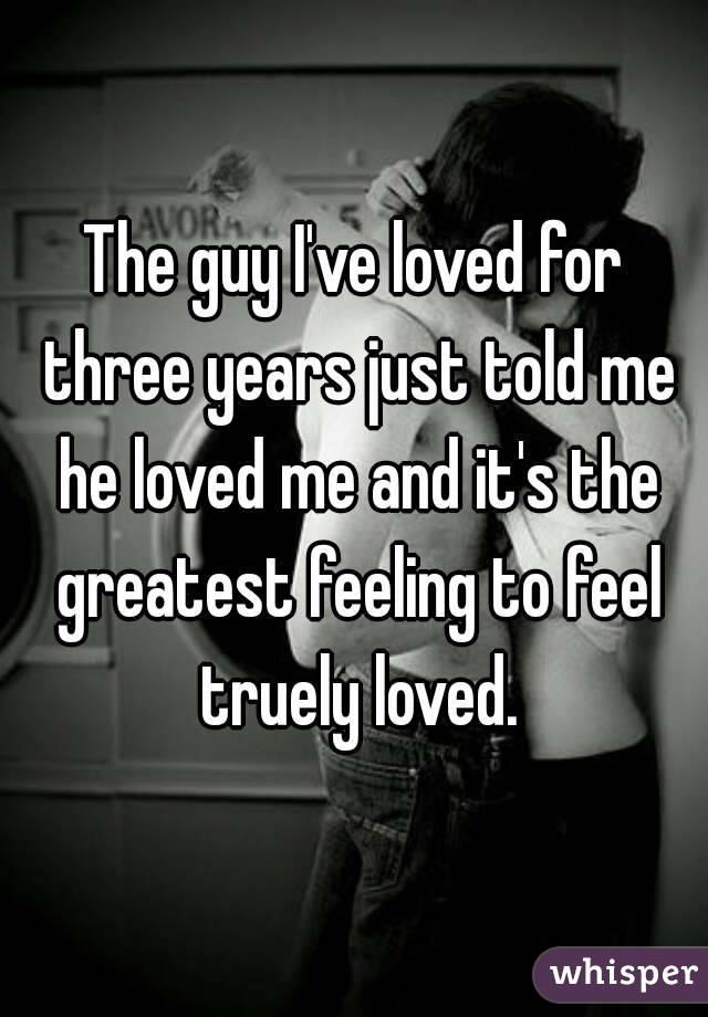 The guy I've loved for three years just told me he loved me and it's the greatest feeling to feel truely loved.