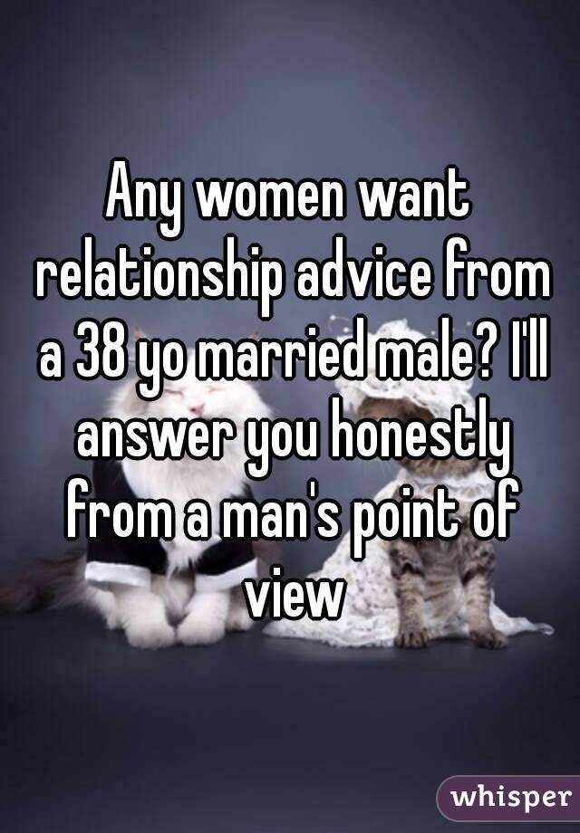 Any women want relationship advice from a 38 yo married male? I'll answer you honestly from a man's point of view