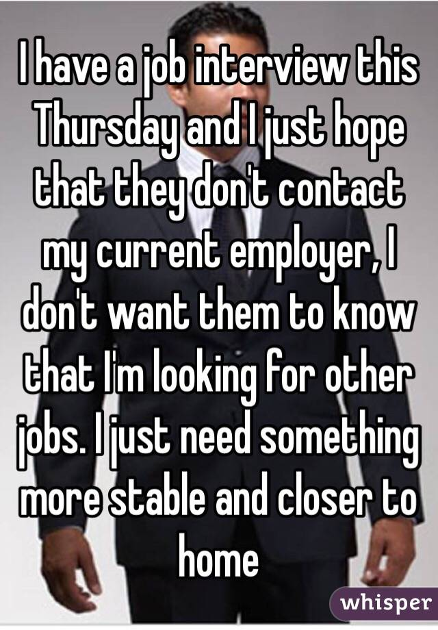 I have a job interview this Thursday and I just hope that they don't contact my current employer, I don't want them to know that I'm looking for other jobs. I just need something more stable and closer to home