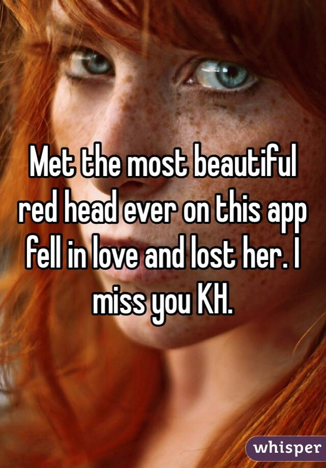 Met the most beautiful red head ever on this app fell in love and lost her. I miss you KH.