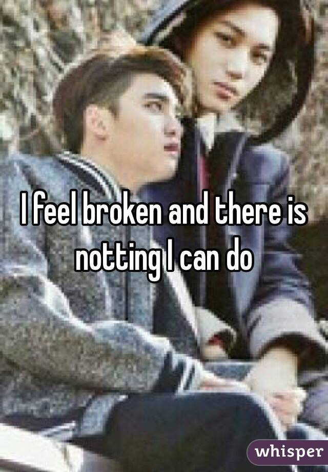I feel broken and there is notting I can do