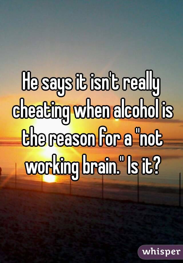 "He says it isn't really cheating when alcohol is the reason for a ""not working brain."" Is it?"