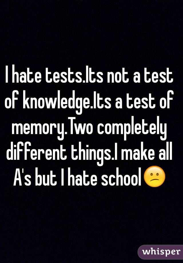 I hate tests.Its not a test of knowledge.Its a test of memory.Two completely different things.I make all A's but I hate school😕