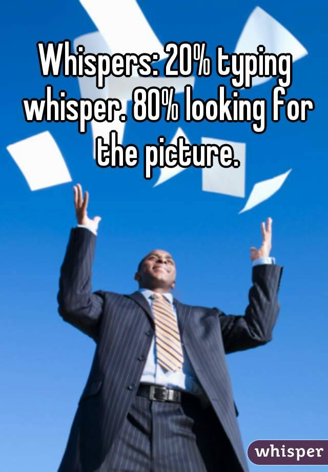 Whispers: 20% typing whisper. 80% looking for the picture.