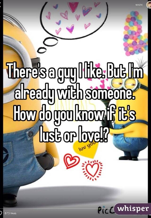 There's a guy I like. But I'm already with someone. How do you know if it's lust or love!?