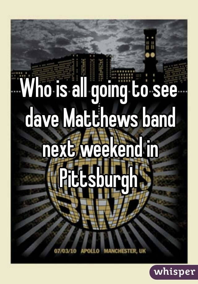 Who is all going to see dave Matthews band next weekend in Pittsburgh