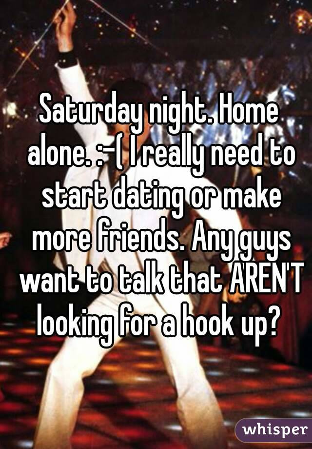 Saturday night. Home alone. :-( I really need to start dating or make more friends. Any guys want to talk that AREN'T looking for a hook up?