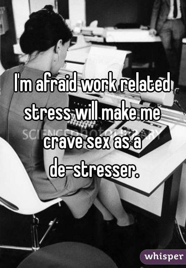 I'm afraid work related stress will make me  crave sex as a de-stresser.