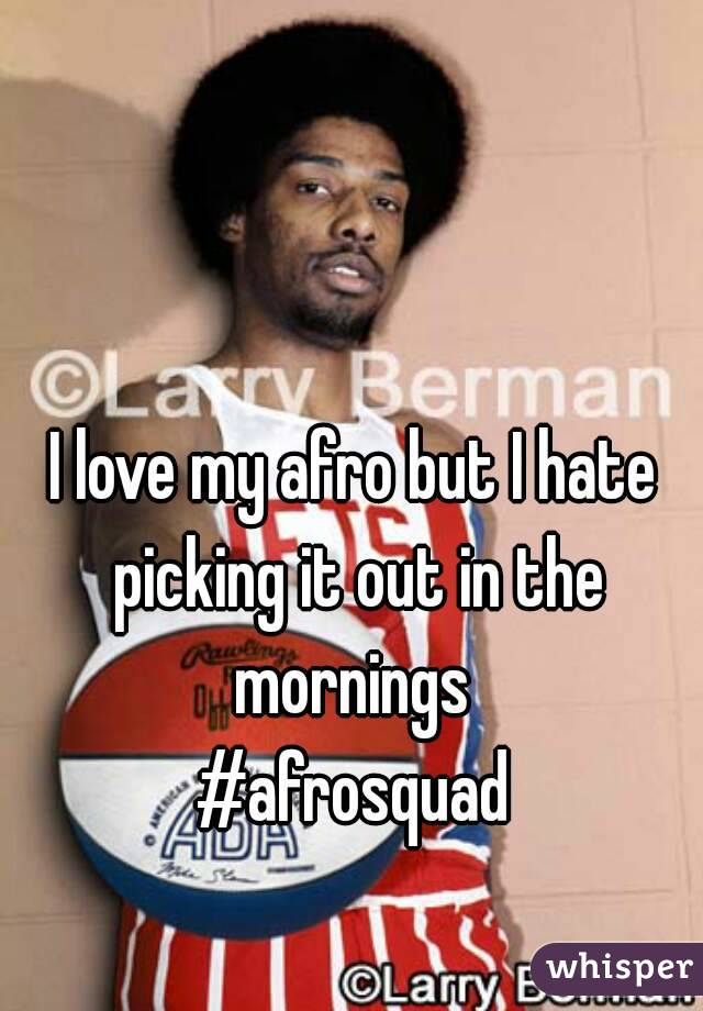 I love my afro but I hate picking it out in the mornings  #afrosquad