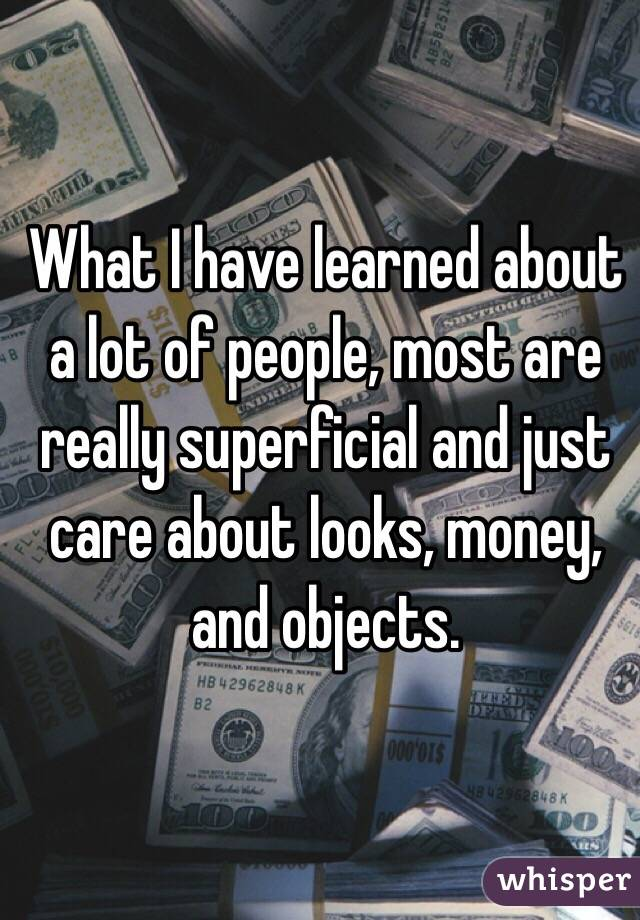 What I have learned about a lot of people, most are really superficial and just care about looks, money, and objects.