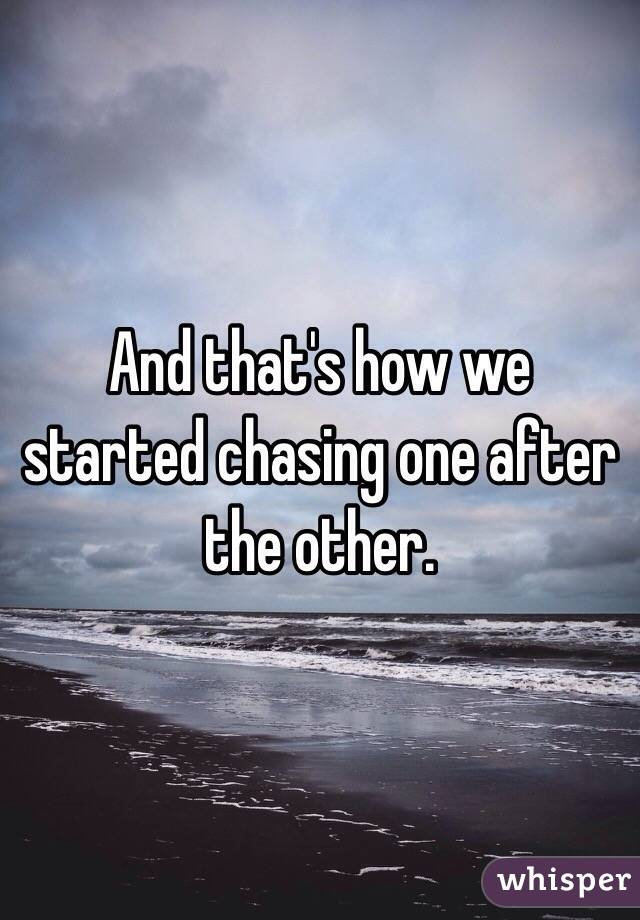 And that's how we started chasing one after the other.