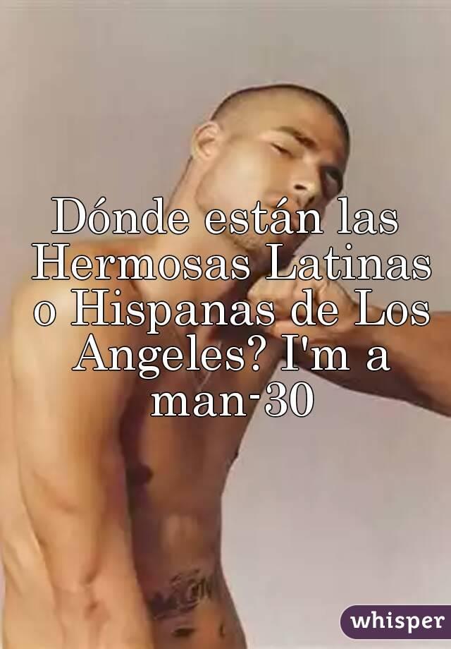 Dónde están las Hermosas Latinas o Hispanas de Los Angeles? I'm a man-30