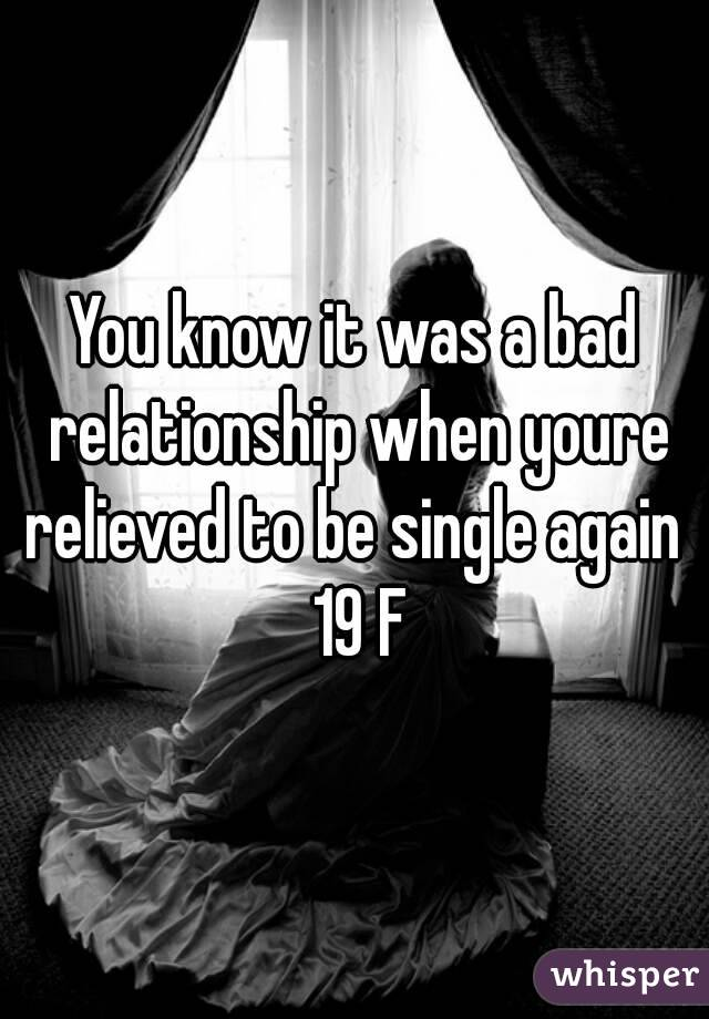 You know it was a bad relationship when youre relieved to be single again  19 F