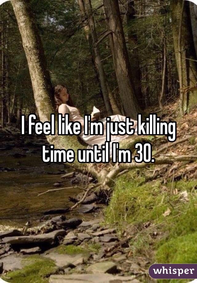 I feel like I'm just killing time until I'm 30.