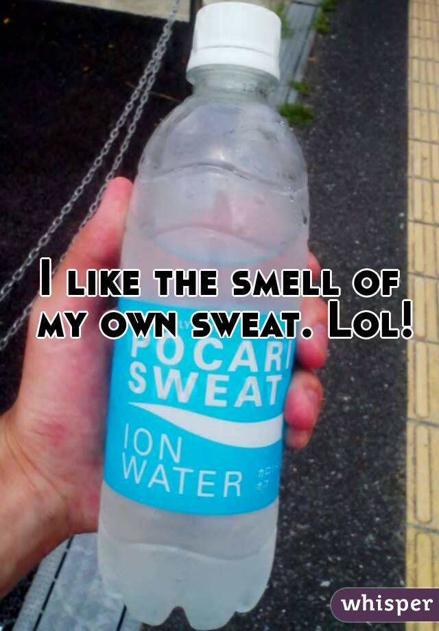 I like the smell of my own sweat. Lol!