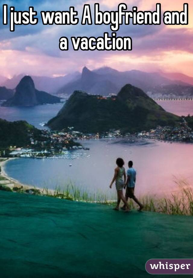 I just want A boyfriend and a vacation