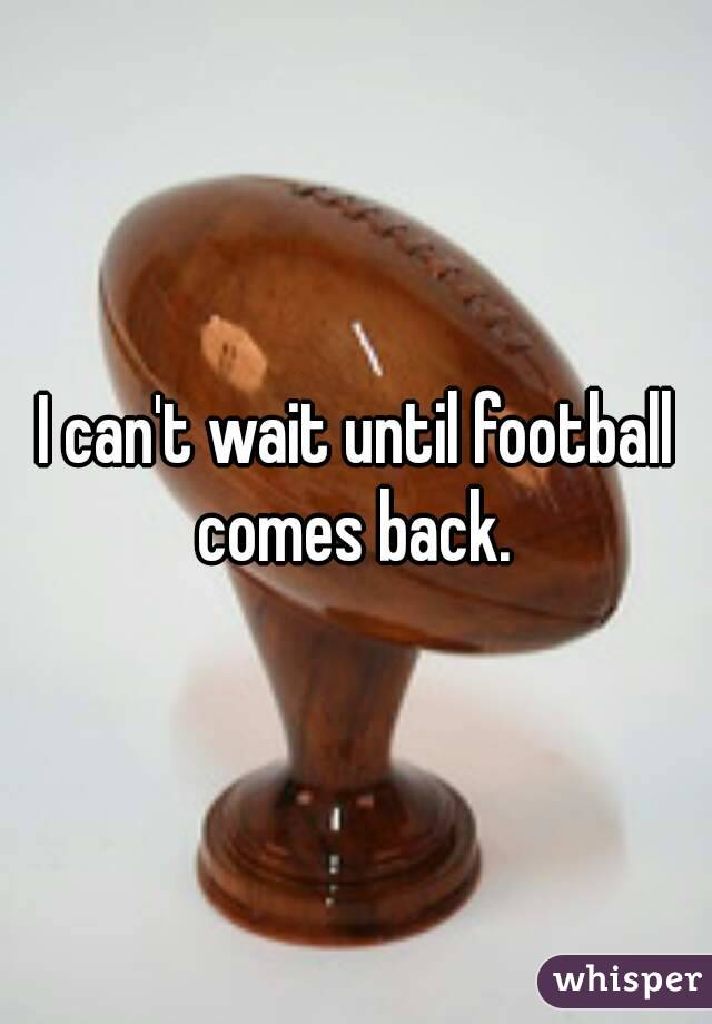 I can't wait until football comes back.