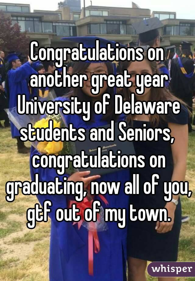 Congratulations on another great year University of Delaware students and Seniors,  congratulations on graduating, now all of you, gtf out of my town.