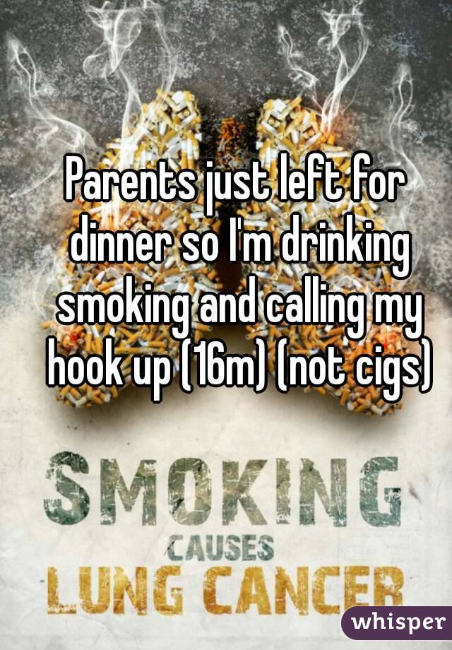 Parents just left for dinner so I'm drinking smoking and calling my hook up (16m) (not cigs)