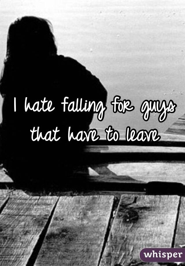 I hate falling for guys that have to leave